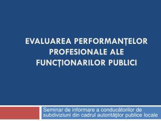 EVALUAREA PERFORMANŢELOR  PROFESIONALE ALE  FUNCŢIONARILOR PUBLICI
