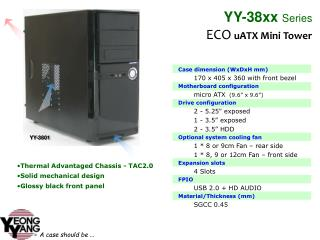 Case dimension (WxDxH mm) 170 x 405 x 360 with front bezel Motherboard configuration