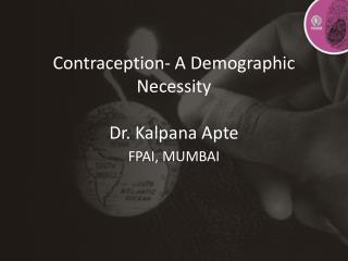 Contraception- A Demographic Necessity Dr. Kalpana Apte FPAI, MUMBAI