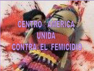 CENTRO   AMERICA  UNIDA  CONTRA  EL  FEMICIDIO