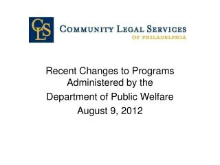 Recent Changes to Programs Administered by the  Department of Public Welfare August 9, 2012
