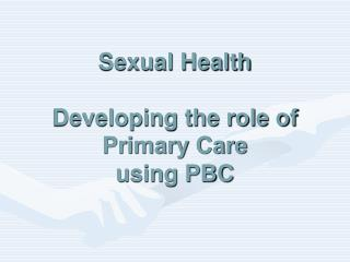 Sexual Health Developing the role of Primary Care using PBC