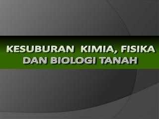 KESUBURAN  KIMIA, FISIKA  DAN BIOLOGI TANAH