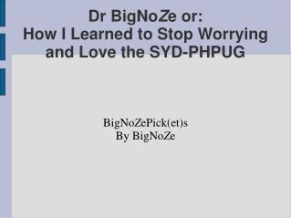 Dr BigNo Z e or: How I Learned to Stop Worrying and Love the SYD-PHPUG