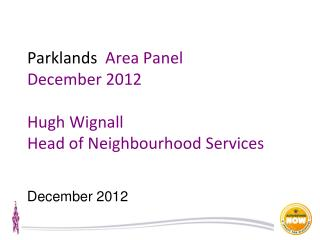 Parklands   Area Panel December 2012 Hugh Wignall  Head of Neighbourhood Services