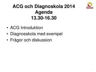 ACG och Diagnoskola 2014 Agenda 13.30-16.30