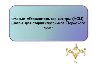 «Новые образовательные центры (НОЦ)-  школы для старшеклассников Пермского края »