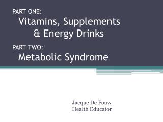 PART ONE:   Vitamins, Supplements         & Energy Drinks PART TWO:   Metabolic Syndrome