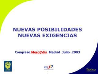 NUEVAS POSIBILIDADES NUEVAS EXIGENCIAS Congreso  Merc@dis   Madrid   Ju l io   2003