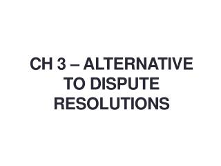 CH 3 – ALTERNATIVE TO DISPUTE RESOLUTIONS