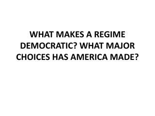 WHAT MAKES A REGIME DEMOCRATIC? What major choices  has America  made?