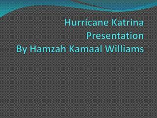 Hurricane Katrina Presentation  By Hamzah Kamaal Williams