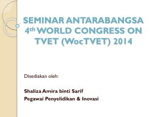 SEMINAR ANTARABANGSA 4 th  WORLD CONGRESS ON TVET ( WocTVET ) 2014