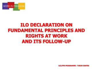 ILO DECLARATION ON  FUNDAMENTAL PRINCIPLES AND  RIGHTS AT WORK  AND ITS FOLLOW-UP
