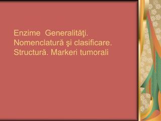 Enzime  Generalităţi. Nomenclatură şi clasificare.  Structură.  Markeri tumorali