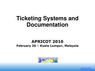 Ticketing Systems and Documentation APRICOT 2010  February 26 – Kuala Lumpur, Malaysia