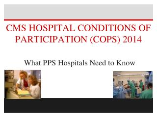 CMS HOSPITAL CONDITIONS OF PARTICIPATION (COPS) 2014 What PPS Hospitals Need to Know