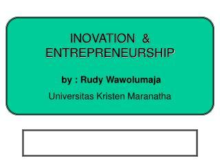 INOVATION  & ENTREPRENEURSHIP  by : Rudy Wawolumaja Universitas Kristen Maranatha
