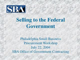 Selling to the Federal Government Philadelphia Small Business  Procurement Workshop July 22, 2004