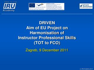 DRIVEN  Aim of EU Project on  Harmonisation  of  Instructor Professional Skills  (TOT to FCO)