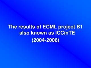 The results of ECML project B1 also known as ICCinTE  2004-2006
