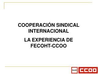 COOPERACIÓN SINDICAL INTERNACIONAL LA EXPERIENCIA DE FECOHT-CCOO