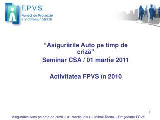 """"""" Asigurările Auto pe timp de criză """" Seminar CSA /  01 martie 2011 Activitatea FPVS în 2010"""