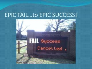 EPIC FAIL…to EPIC SUCCESS!