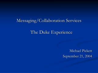Messaging/Collaboration Services  The Duke Experience Michael Pickett September 21, 2004