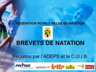 FÉDÉRATION ROYALE BELGE DE NATATION BREVETS DE NATATION Reconnu par l'ADEPS et le C.O.I.B.