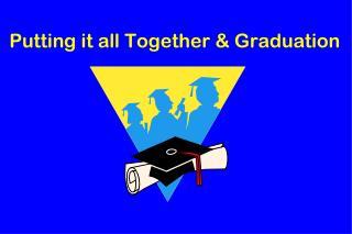 Putting it all Together & Graduation