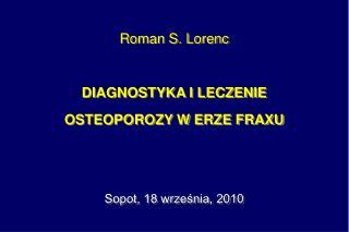 Roman S. Lorenc DIAGNOSTYKA I LECZENIE OSTEOPOROZY W ERZE FRAXU          Sopot, 18 wrze?nia, 2010