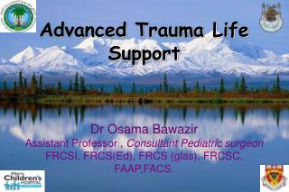 Advanced Trauma Life Support Dr Osama Bawazir Assistant Professor  , Consultant Pediatric surgeon