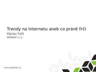 Trendy na internetu aneb co právě frčí Václav Fořt WEBMINT s.r.o.