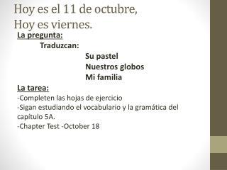 Hoy  es  el 11 de  octubre ,  Hoy  es viernes .