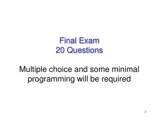 Final Exam 20 Questions Multiple choice and some minimal programming will be required