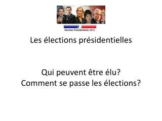 Les  élections présidentielles Qui peuvent être élu ? Comment  se passe les  élections ?