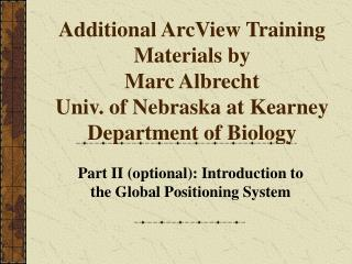 Additional ArcView Training Materials by  Marc Albrecht Univ. of Nebraska at Kearney Department of Biology