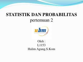 STATISTIK DAN PROBABILITAS pertemuan  2 Oleh  : L1153 Halim  Agung,S.Kom