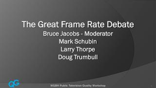 The Great Frame Rate Debate Bruce Jacobs - Moderator Mark Schubin Larry Thorpe Doug Trumbull