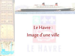Le Havre :  Image d'une ville