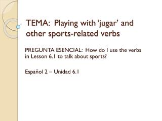 TEMA:  Playing with ' jugar ' and other sports-related verbs