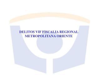 DELITOS VIF FISCALIA REGIONAL METROPOLITANA ORIENTE