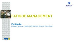 FATIGUE MANAGEMENT  Pat Clarke Manager, Absence, Health and Productivity Services Team, Zurich