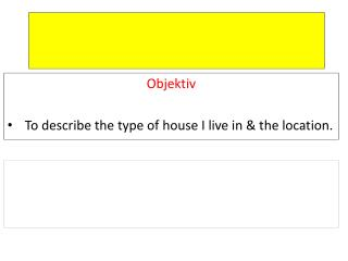 Objektiv To describe the type of house I live in & the location.
