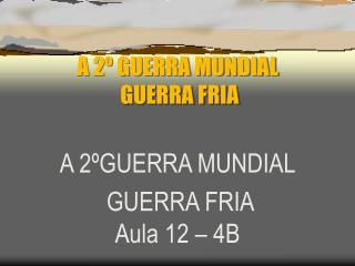 A 2º GUERRA MUNDIAL   GUERRA FRIA
