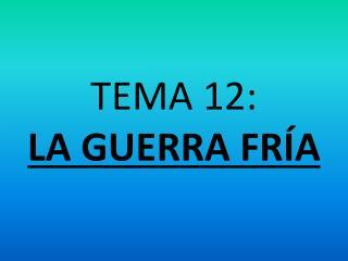 TEMA 12: LA GUERRA FRÍA