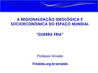 """A REGIONALIZAÇÃO IDEOLÓGICA E SOCIOECONÔMICA DO ESPAÇO MUNDIAL """"GUERRA FRIA"""" Professor Arnaldo"""