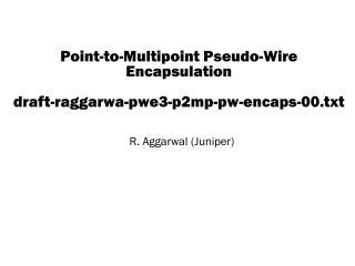 Point-to-Multipoint Pseudo-Wire Encapsulation draft-raggarwa-pwe3-p2mp-pw-encaps-00.txt