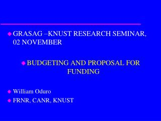 GRASAG –KNUST RESEARCH SEMINAR, 02 NOVEMBER BUDGETING AND PROPOSAL FOR FUNDING William Oduro